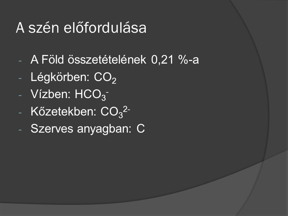A szén előfordulása - A Föld összetételének 0,21 %-a - Légkörben: CO 2 - Vízben: HCO 3 - - Kőzetekben: CO 3 2- - Szerves anyagban: C