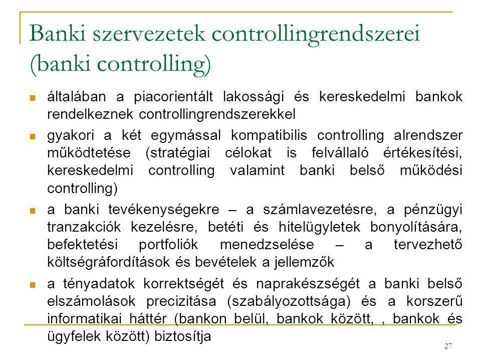 27 Banki szervezetek controllingrendszerei (banki controlling) általában a piacorientált lakossági és kereskedelmi bankok rendelkeznek controllingrend