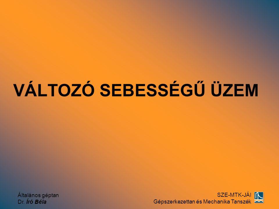 Általános géptan Dr. Író Béla SZE-MTK-JÁI Gépszerkezettan és Mechanika Tanszék VÁLTOZÓ SEBESSÉGŰ ÜZEM