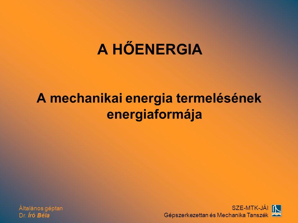 Általános géptan Dr. Író Béla SZE-MTK-JÁI Gépszerkezettan és Mechanika Tanszék A HŐENERGIA A mechanikai energia termelésének energiaformája