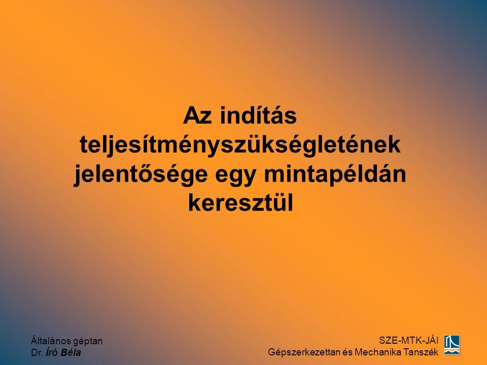 Általános géptan Dr. Író Béla SZE-MTK-JÁI Gépszerkezettan és Mechanika Tanszék Az indítás teljesítményszükségletének jelentősége egy mintapéldán keres