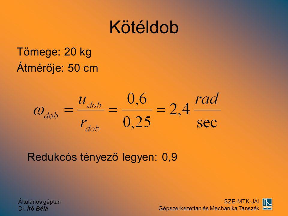 Általános géptan Dr. Író Béla SZE-MTK-JÁI Gépszerkezettan és Mechanika Tanszék Kötéldob Tömege: 20 kg Átmérője: 50 cm Redukcós tényező legyen: 0,9