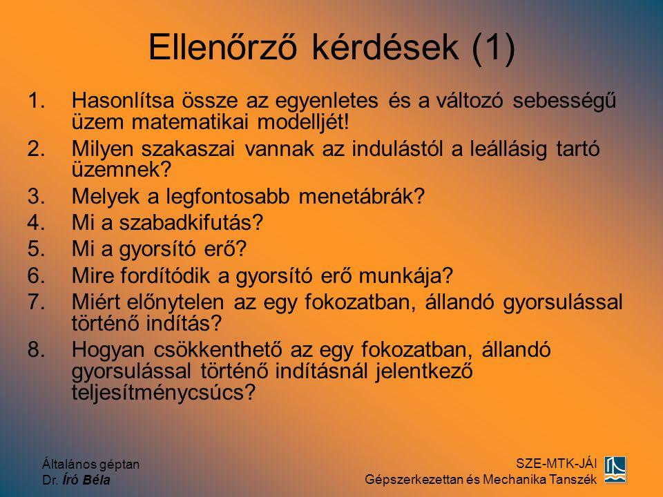 Általános géptan Dr. Író Béla SZE-MTK-JÁI Gépszerkezettan és Mechanika Tanszék Ellenőrző kérdések (1) 1.Hasonlítsa össze az egyenletes és a változó se