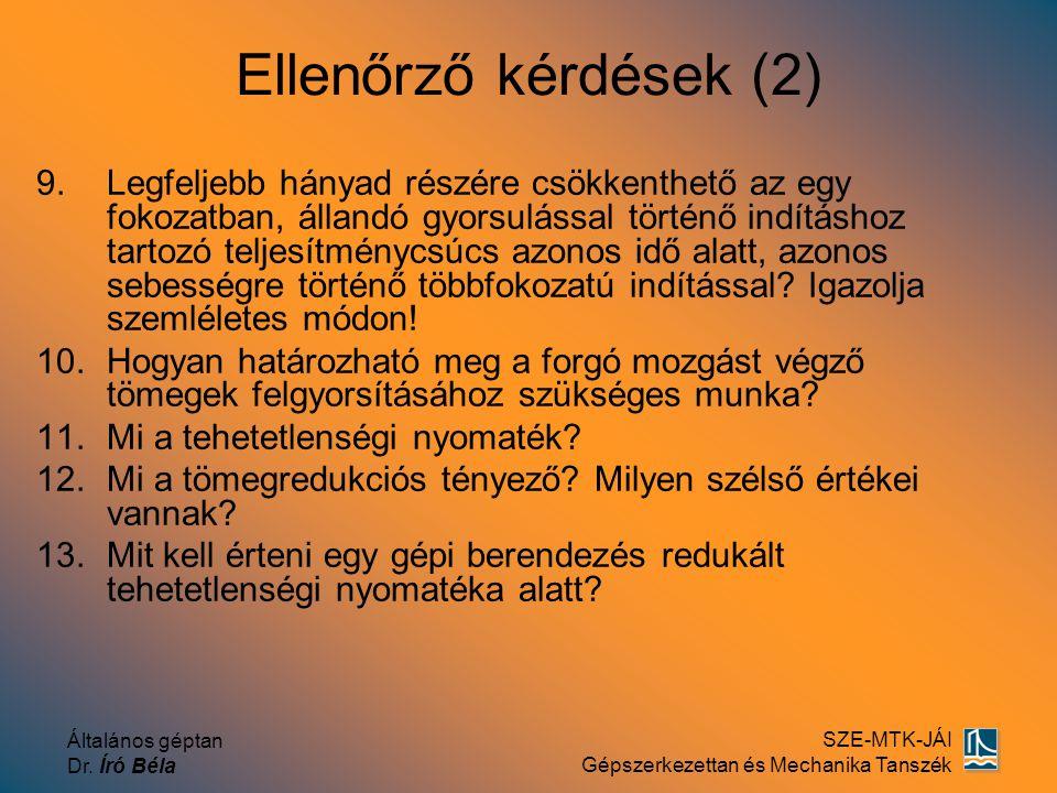 Általános géptan Dr. Író Béla SZE-MTK-JÁI Gépszerkezettan és Mechanika Tanszék Ellenőrző kérdések (2) 9.Legfeljebb hányad részére csökkenthető az egy