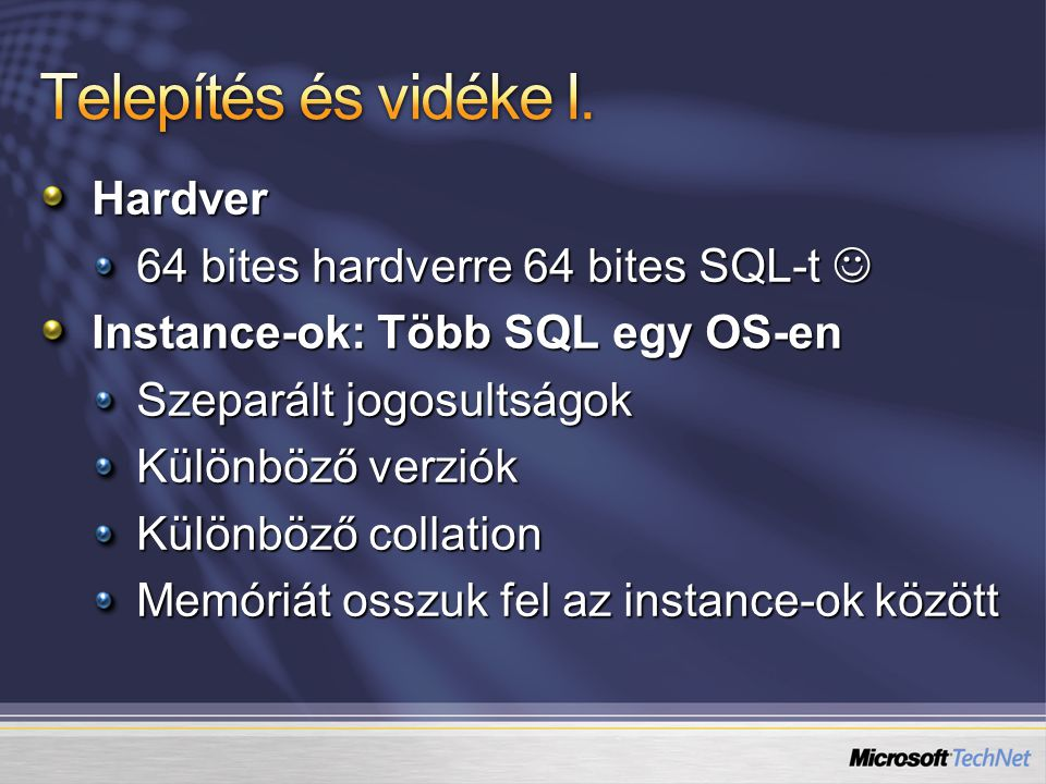 Hardver 64 bites hardverre 64 bites SQL-t 64 bites hardverre 64 bites SQL-t Instance-ok: Több SQL egy OS-en Szeparált jogosultságok Különböző verziók Különböző collation Memóriát osszuk fel az instance-ok között