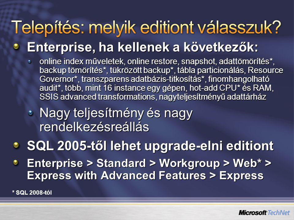 Enterprise, ha kellenek a következők: online index műveletek, online restore, snapshot, adattömörítés*, backup tömörítés*, tükrözött backup*, tábla particionálás, Resource Governor*, transzparens adatbázis-titkosítás*, finomhangolható audit*, több, mint 16 instance egy gépen, hot-add CPU* és RAM, SSIS advanced transformations, nagyteljesítményű adattárház Nagy teljesítmény és nagy rendelkezésreállás SQL 2005-től lehet upgrade-elni editiont Enterprise > Standard > Workgroup > Web* > Express with Advanced Features > Express * * SQL 2008-tól