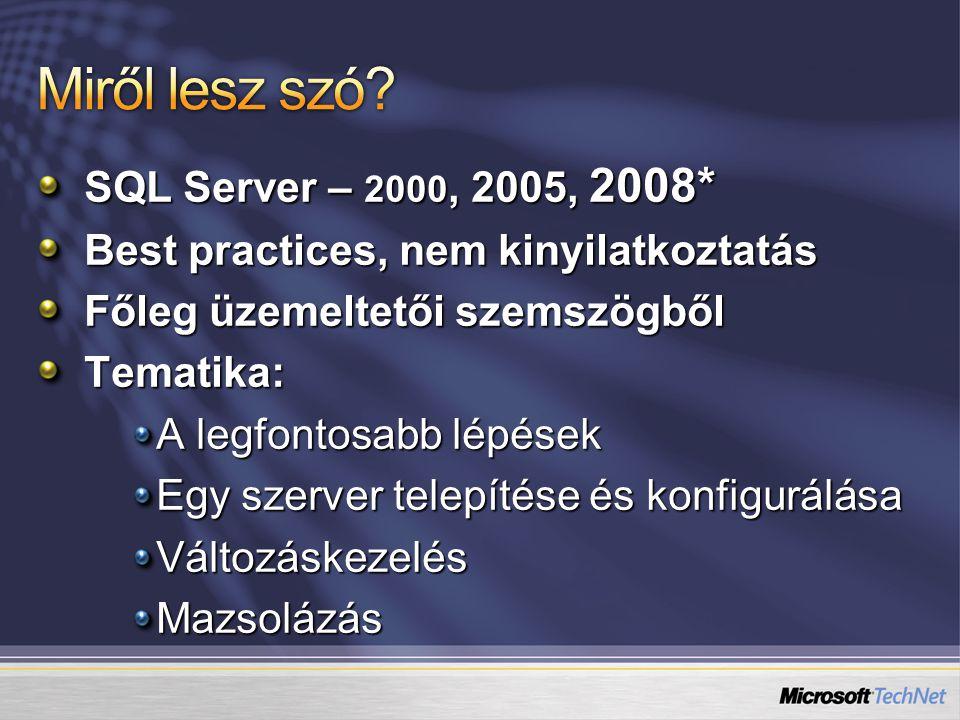 SQL Server – 2000, 2005, 2008* Best practices, nem kinyilatkoztatás Főleg üzemeltetői szemszögből Tematika: A legfontosabb lépések Egy szerver telepítése és konfigurálása VáltozáskezelésMazsolázás