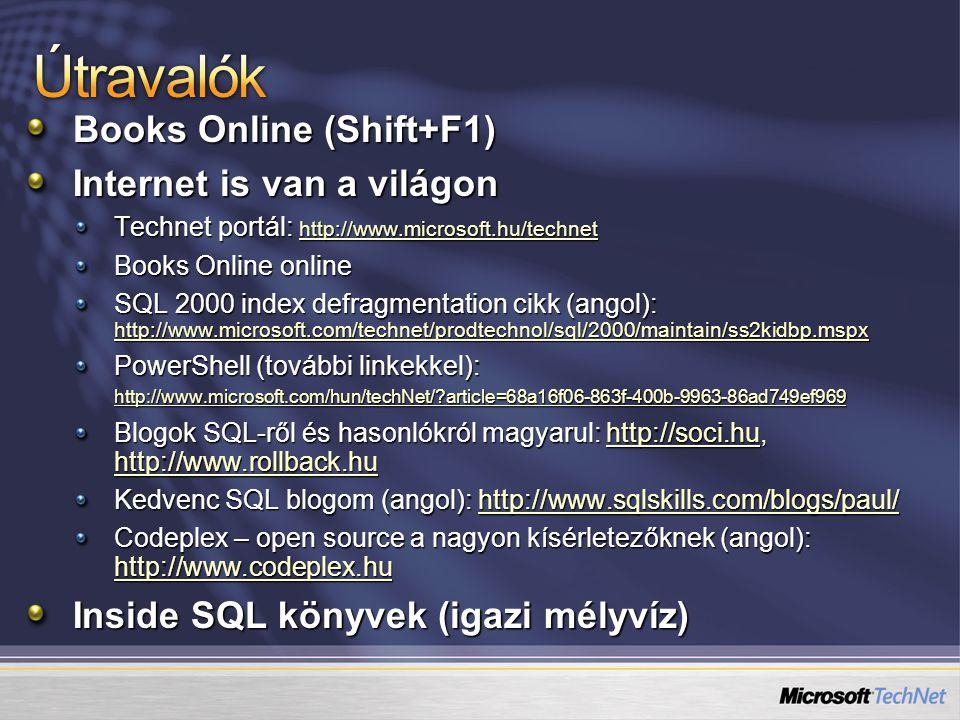 Books Online (Shift+F1) Internet is van a világon Technet portál: http://www.microsoft.hu/technet http://www.microsoft.hu/technet Books Online online SQL 2000 index defragmentation cikk (angol): http://www.microsoft.com/technet/prodtechnol/sql/2000/maintain/ss2kidbp.mspx http://www.microsoft.com/technet/prodtechnol/sql/2000/maintain/ss2kidbp.mspx PowerShell (további linkekkel): http://www.microsoft.com/hun/techNet/ article=68a16f06-863f-400b-9963-86ad749ef969 http://www.microsoft.com/hun/techNet/ article=68a16f06-863f-400b-9963-86ad749ef969 Blogok SQL-ről és hasonlókról magyarul: http://soci.hu, http://www.rollback.hu http://soci.hu http://www.rollback.huhttp://soci.hu http://www.rollback.hu Kedvenc SQL blogom (angol): http://www.sqlskills.com/blogs/paul/ http://www.sqlskills.com/blogs/paul/ Codeplex – open source a nagyon kísérletezőknek (angol): http://www.codeplex.hu http://www.codeplex.hu Inside SQL könyvek (igazi mélyvíz)