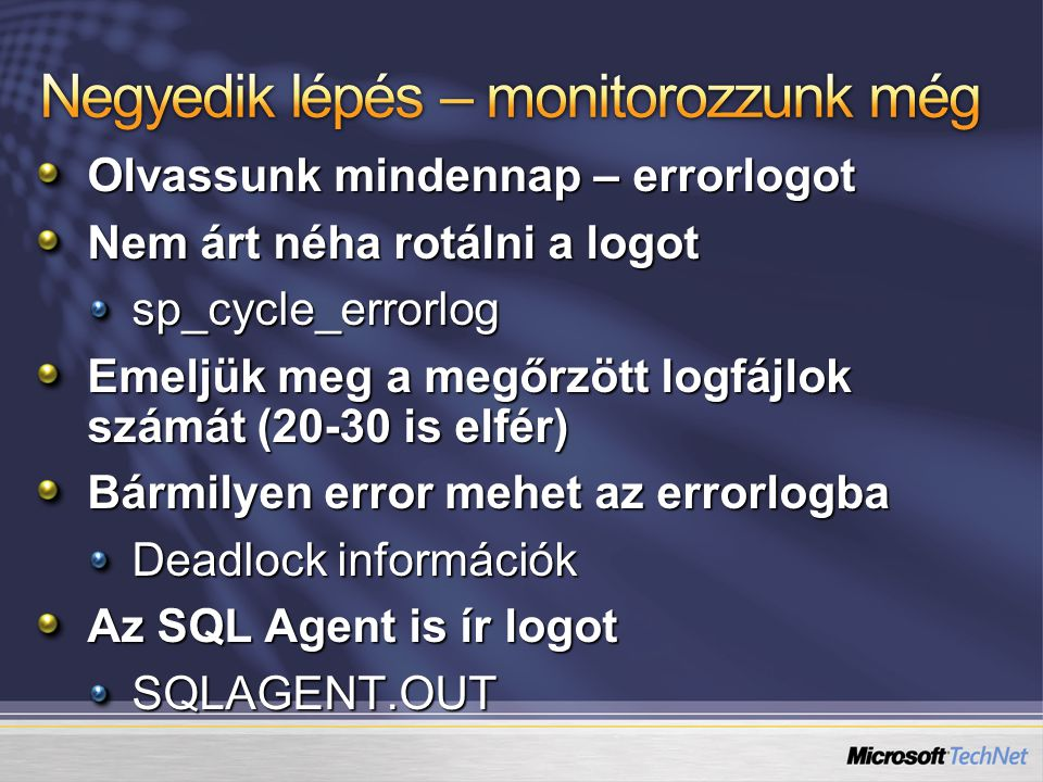 Olvassunk mindennap – errorlogot Nem árt néha rotálni a logot sp_cycle_errorlog Emeljük meg a megőrzött logfájlok számát (20-30 is elfér) Bármilyen error mehet az errorlogba Deadlock információk Az SQL Agent is ír logot SQLAGENT.OUT