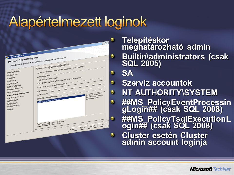 Telepítéskor meghatározható admin Builtin\administrators (csak SQL 2005) SA Szerviz accountok NT AUTHORITY\SYSTEM ##MS_PolicyEventProcessin gLogin## (csak SQL 2008) ##MS_PolicyTsqlExecutionL ogin## (csak SQL 2008) Cluster esetén Cluster admin account loginja