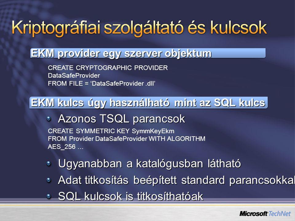 EKM provider egy szerver objektum EKM kulcs úgy használható mint az SQL kulcs Azonos TSQL parancsok Ugyanabban a katalógusban látható Adat titkosítás beépített standard parancsokkal SQL kulcsok is titkosíthatóak CREATE CRYPTOGRAPHIC PROVIDER DataSafeProvider FROM FILE = 'DataSafeProvider.dll' CREATE SYMMETRIC KEY SymmKeyEkm FROM Provider DataSafeProvider WITH ALGORITHM AES_256 …