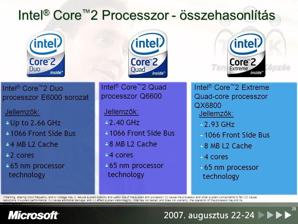 28 Intel ® Core ™ 2 Processzor - összehasonlítás Jellemzők: 2.93 GHz 1066 Front Side Bus 8 MB L2 Cache 4 cores 65 nm processor technology Intel ® Core