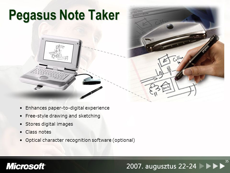 35 Pegasus Note Taker Enhances paper-to-digital experience Free-style drawing and sketching Stores digital images Class notes Optical character recogn