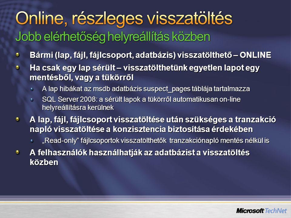 """Bármi (lap, fájl, fájlcsoport, adatbázis) visszatölthető – ONLINE Ha csak egy lap sérült – visszatölthetünk egyetlen lapot egy mentésből, vagy a tükörről A lap hibákat az msdb adatbázis suspect_pages táblája tartalmazza SQL Server 2008: a sérült lapok a tükörről automatikusan on-line helyreállításra kerülnek A lap, fájl, fájlcsoport visszatöltése után szükséges a tranzakció napló visszatöltése a konzisztencia biztosítása érdekében """"Read-only fájlcsoportok visszatölthetők tranzakciónapló mentés nélkül is A felhasználók használhatják az adatbázist a visszatöltés közben"""
