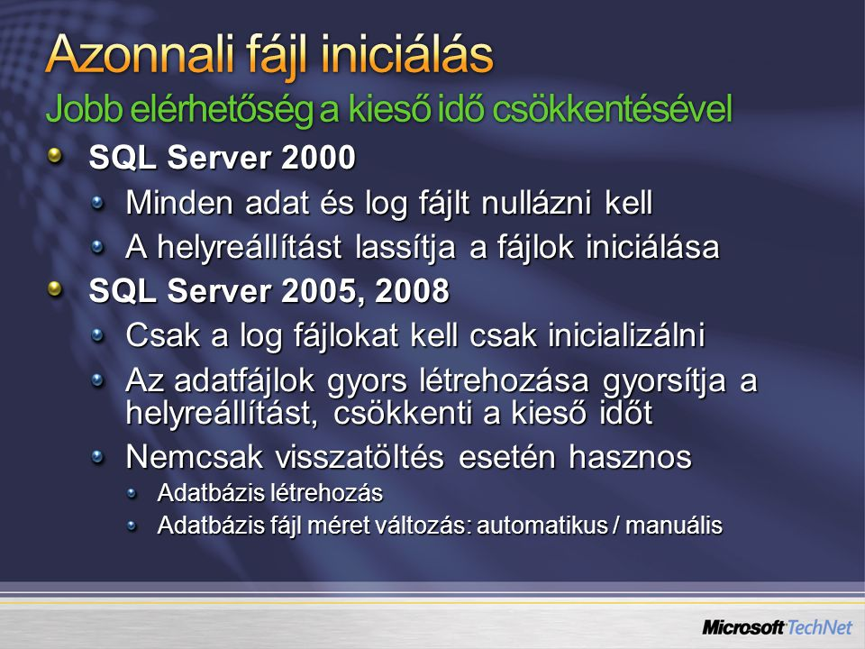 SQL Server 2000 Minden adat és log fájlt nullázni kell A helyreállítást lassítja a fájlok iniciálása SQL Server 2005, 2008 Csak a log fájlokat kell csak inicializálni Az adatfájlok gyors létrehozása gyorsítja a helyreállítást, csökkenti a kieső időt Nemcsak visszatöltés esetén hasznos Adatbázis létrehozás Adatbázis fájl méret változás: automatikus / manuális
