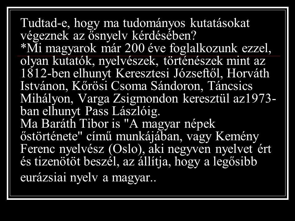 """Jó magyarnak lenni, igen nehéz, de nem lehetetlen!"""" (Széchenyi István ) Tudtad-e, hogy *a Sorbonne egyetem nyelvészei, akik összehasonlításokat végeztek számítógépek segítségével, a nyelvek ősiségének vizsgálata kapcsán,hogy mely nyelv őrzött meg legtöbbet az ősműveltség elemeiből, az ős-etimonokból, alapszavakból, a következő eredményre jutottak: a mai angol nyelv 4 % etimont, a latin 5 %, a héber 5 %, a csendes-óciáni nyelvek 7 %, az indiai mundakhol 9 %, a tibeti szanszkrit 12 %, az őstörök, türkmén 26 %,*a mai magyar nyelv 68 % ős-etimont tartalmaz*!"""