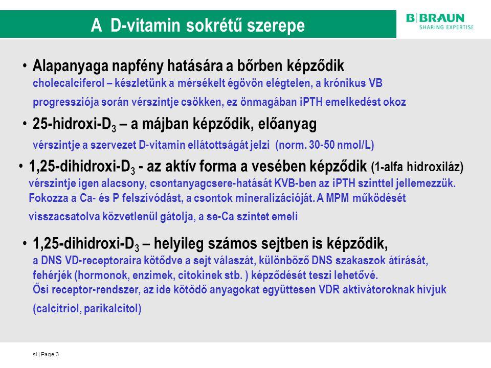 sl   Page14 Záró gondolatok a D-vitamin kezelésről az aktív D 3 szint már a predialízis szakban jelentősen csökken mellette a szubsztrát (25-OH-D) képzés is elégtelenné válik a helyzet a dialízis idején tovább romolhat az 1,25 D 3 (calcitriol) gyógyszeres pótlása önmagában nem jó a cholecalciferol önmagában is emeli a saját 1,25 szintet emelkedő (kóros) iPTH szintek esetén calcitriollal kombináljuk ez a megfontolás a dialízis szakra is érvényes a calcitriol okozta hiper-P szelektív VDRA kezelést indokol a parikalcitol a HD-ben (Zemplar) és ma már a PD-ben is adható a szakmailag ésszerű alkalmazás jelenlegi finanszírozási korlátait a MANET igyekszik lebontani
