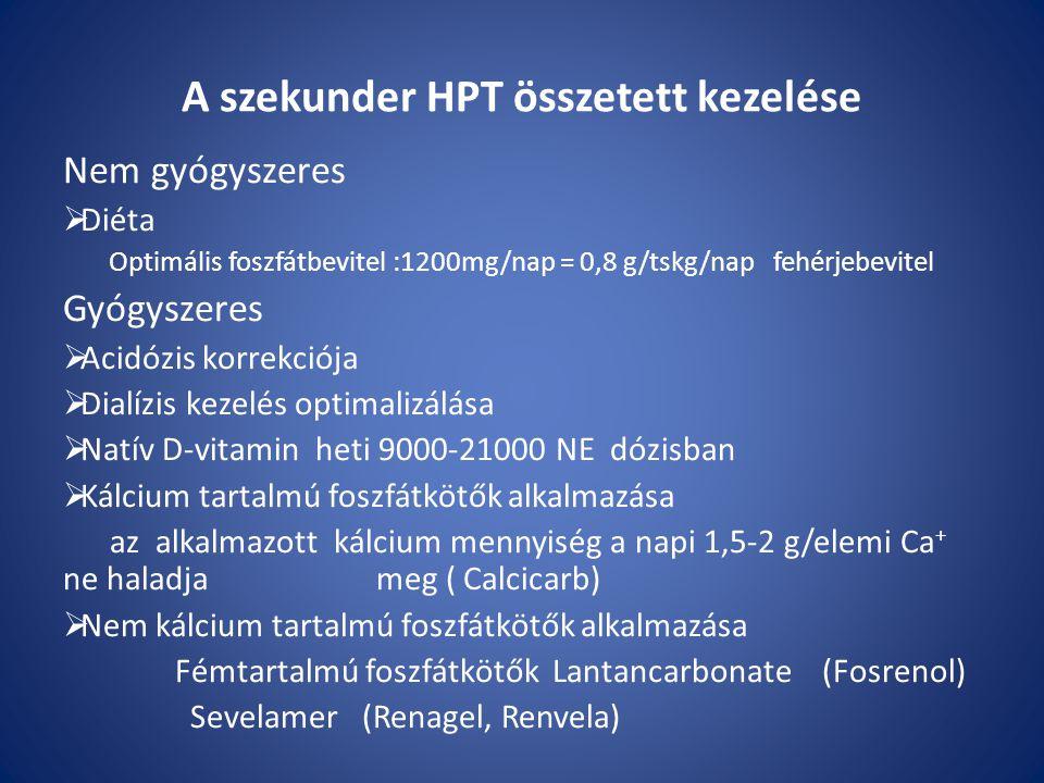 A szekunder HPT összetett kezelése Nem gyógyszeres  Diéta Optimális foszfátbevitel :1200mg/nap = 0,8 g/tskg/nap fehérjebevitel Gyógyszeres  Acidózis korrekciója  Dialízis kezelés optimalizálása  Natív D-vitamin heti 9000-21000 NE dózisban  Kálcium tartalmú foszfátkötők alkalmazása az alkalmazott kálcium mennyiség a napi 1,5-2 g/elemi Ca + ne haladja meg ( Calcicarb)  Nem kálcium tartalmú foszfátkötők alkalmazása Fémtartalmú foszfátkötők Lantancarbonate (Fosrenol) Sevelamer (Renagel, Renvela)