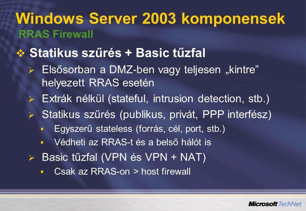 """Windows Server 2003 komponensek RRAS Firewall   Statikus szűrés + Basic tűzfal   Elsősorban a DMZ-ben vagy teljesen """"kintre helyezett RRAS esetén   Extrák nélkül (stateful, intrusion detection, stb.)   Statikus szűrés (publikus, privát, PPP interfész)   Egyszerű stateless (forrás, cél, port, stb.)   Védheti az RRAS-t és a belső hálót is   Basic tűzfal (VPN és VPN + NAT)   Csak az RRAS-on > host firewall"""