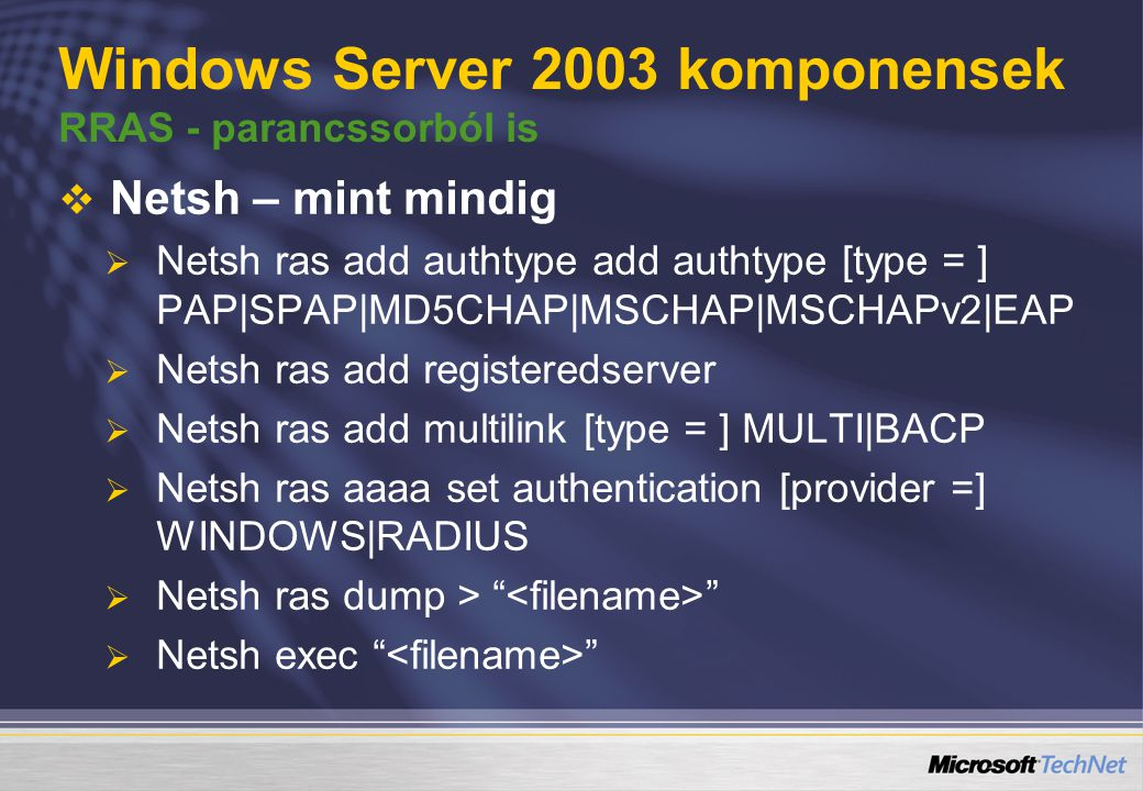 Windows Server 2003 komponensek RRAS - parancssorból is   Netsh – mint mindig   Netsh ras add authtype add authtype [type = ] PAP|SPAP|MD5CHAP|MSC