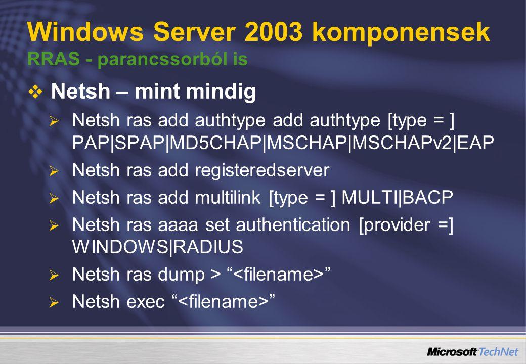 Windows Server 2003 komponensek RRAS - parancssorból is   Netsh – mint mindig   Netsh ras add authtype add authtype [type = ] PAP|SPAP|MD5CHAP|MSCHAP|MSCHAPv2|EAP   Netsh ras add registeredserver   Netsh ras add multilink [type = ] MULTI|BACP   Netsh ras aaaa set authentication [provider =] WINDOWS|RADIUS   Netsh ras dump >   Netsh exec