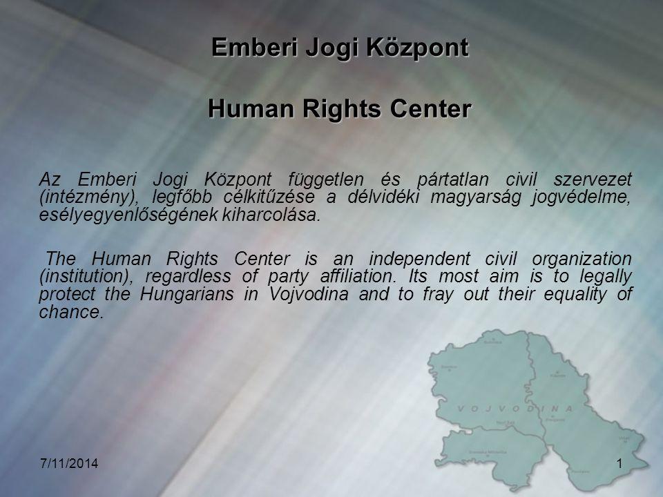 7/11/20141 Emberi Jogi Központ Human Rights Center Az Emberi Jogi Központ független és pártatlan civil szervezet (intézmény), legfőbb célkitűzése a délvidéki magyarság jogvédelme, esélyegyenlőségének kiharcolása.