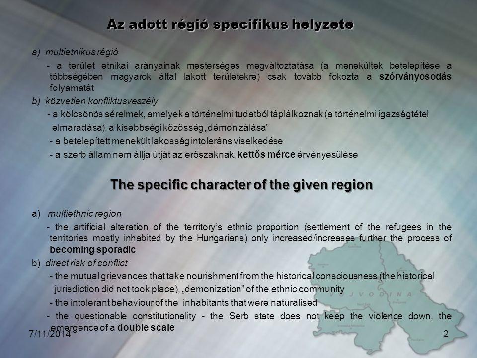 """7/11/20142 Az adott régió specifikus helyzete a) multietnikus régió - a terület etnikai arányainak mesterséges megváltoztatása (a menekültek betelepítése a többségében magyarok által lakott területekre) csak tovább fokozta a szórványosodás folyamatát b) közvetlen konfliktusveszély - a kölcsönös sérelmek, amelyek a történelmi tudatból táplálkoznak (a történelmi igazságtétel elmaradása), a kisebbségi közösség """"démonizálása - a betelepített menekült lakosság intoleráns viselkedése - a szerb állam nem állja útját az erőszaknak, kettős mérce érvényesülése The specific character of the given region a) multiethnic region - the artificial alteration of the territory's ethnic proportion (settlement of the refugees in the territories mostly inhabited by the Hungarians) only increased/increases further the process of becoming sporadic b) direct risk of conflict - the mutual grievances that take nourishment from the historical consciousness (the historical jurisdiction did not took place), """"demonization of the ethnic community - the intolerant behaviour of the inhabitants that were naturalised - the questionable constitutionality - the Serb state does not keep the violence down, the emergence of a double scale"""