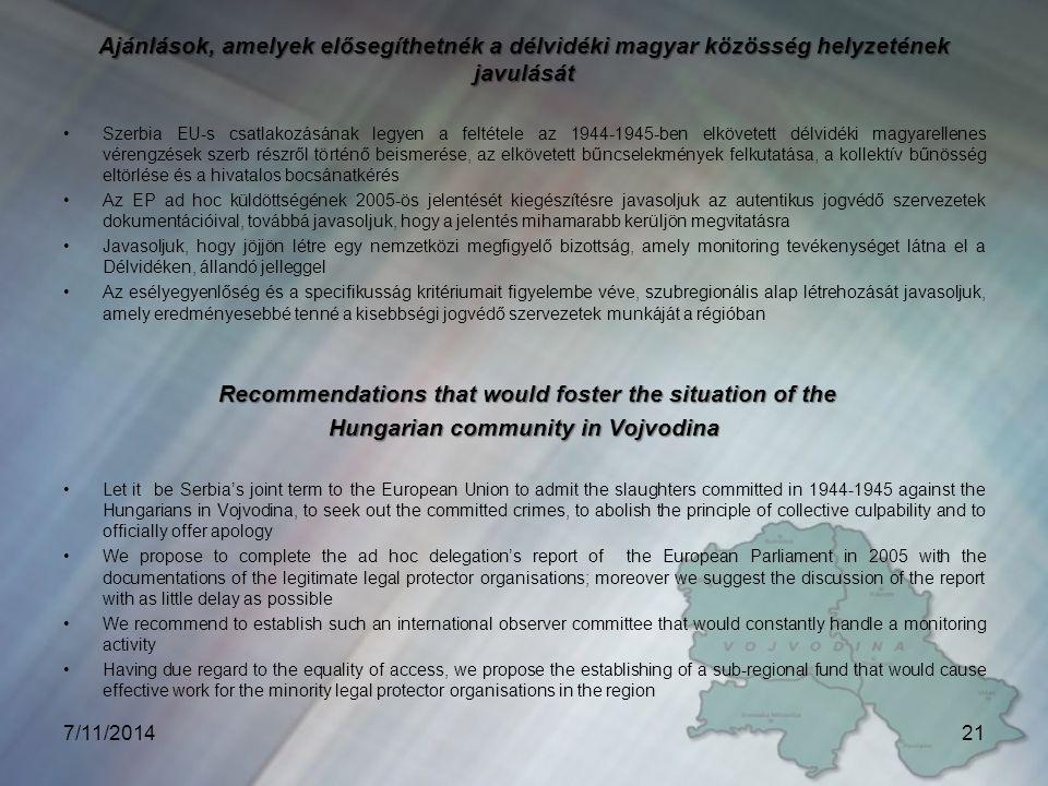 Ajánlások, amelyek elősegíthetnék a délvidéki magyar közösség helyzetének javulását Szerbia EU-s csatlakozásának legyen a feltétele az 1944-1945-ben elkövetett délvidéki magyarellenes vérengzések szerb részről történő beismerése, az elkövetett bűncselekmények felkutatása, a kollektív bűnösség eltörlése és a hivatalos bocsánatkérés Az EP ad hoc küldöttségének 2005-ös jelentését kiegészítésre javasoljuk az autentikus jogvédő szervezetek dokumentációival, továbbá javasoljuk, hogy a jelentés mihamarabb kerüljön megvitatásra Javasoljuk, hogy jöjjön létre egy nemzetközi megfigyelő bizottság, amely monitoring tevékenységet látna el a Délvidéken, állandó jelleggel Az esélyegyenlőség és a specifikusság kritériumait figyelembe véve, szubregionális alap létrehozását javasoljuk, amely eredményesebbé tenné a kisebbségi jogvédő szervezetek munkáját a régióban Recommendations that would foster the situation of the Recommendations that would foster the situation of the Hungarian community in Vojvodina Let it be Serbia's joint term to the European Union to admit the slaughters committed in 1944-1945 against the Hungarians in Vojvodina, to seek out the committed crimes, to abolish the principle of collective culpability and to officially offer apology We propose to complete the ad hoc delegation's report of the European Parliament in 2005 with the documentations of the legitimate legal protector organisations; moreover we suggest the discussion of the report with as little delay as possible We recommend to establish such an international observer committee that would constantly handle a monitoring activity Having due regard to the equality of access, we propose the establishing of a sub-regional fund that would cause effective work for the minority legal protector organisations in the region 7/11/201421