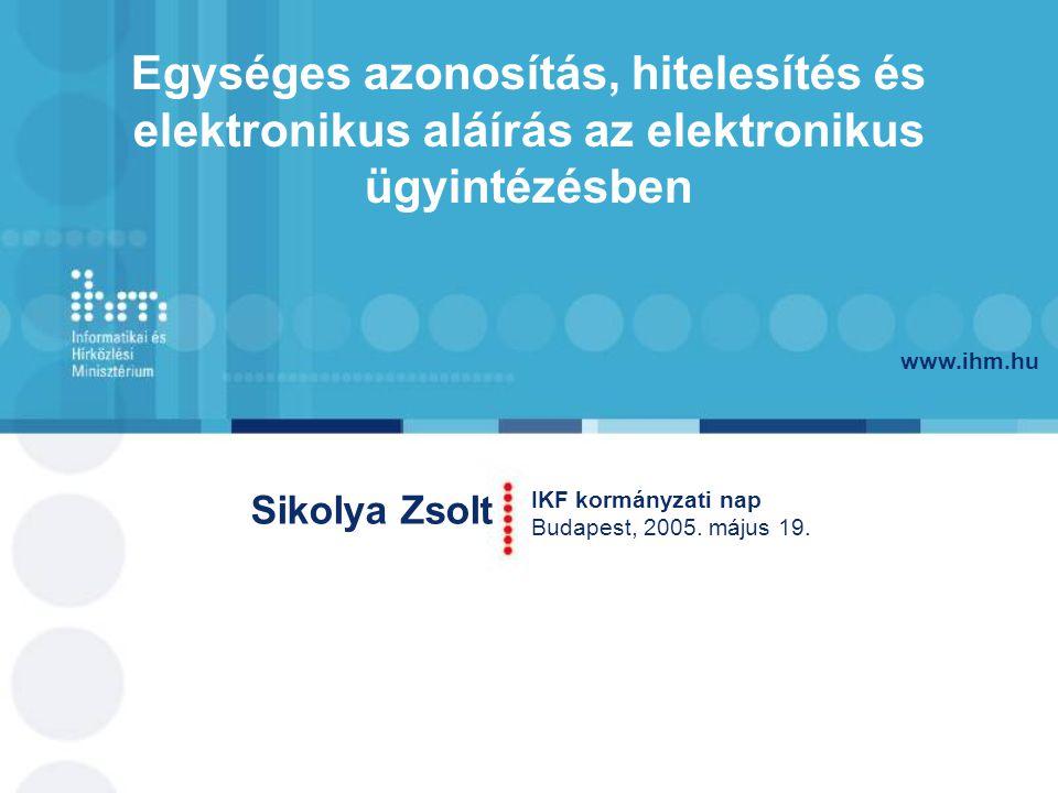 www.ihm.hu Sikolya Zsolt IKF kormányzati nap Budapest, 2005. május 19. Egységes azonosítás, hitelesítés és elektronikus aláírás az elektronikus ügyint