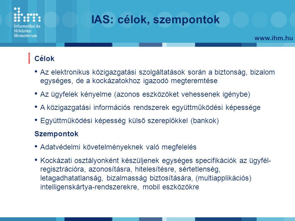 www.ihm.hu IAS: célok, szempontok Célok Az elektronikus közigazgatási szolgáltatások során a biztonság, bizalom egységes, de a kockázatokhoz igazodó m