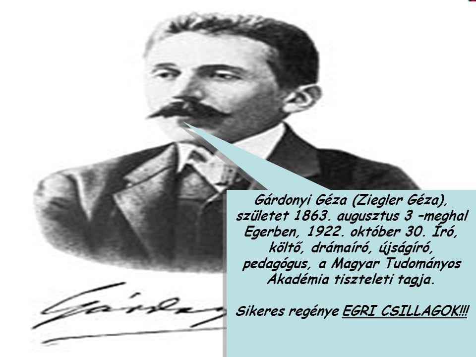 Gárdonyi Géza (Ziegler Géza), születet 1863. augusztus 3 –meghal Egerben, 1922. október 30. Író, költő, drámaíró, újságíró, pedagógus, a Magyar Tudomá