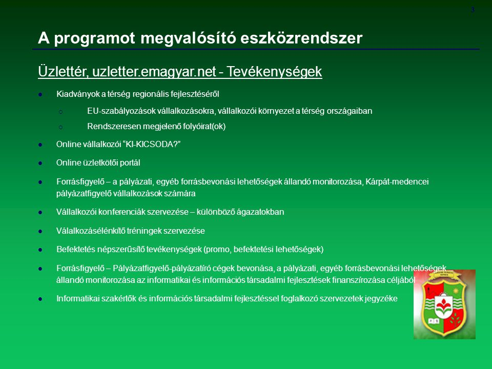 3 A programot megvalósító eszközrendszer Üzlettér, uzletter.emagyar.net - Tevékenységek Kiadványok a térség regionális fejlesztéséről  EU-szabályozások vállalkozásokra, vállalkozói környezet a térség országaiban  Rendszeresen megjelenő folyóirat(ok) Online vállalkozói KI-KICSODA Online üzletkötői portál Forrásfigyelő – a pályázati, egyéb forrásbevonási lehetőségek állandó monitorozása, Kárpát-medencei pályázatfigyelő vállalkozások számára Vállalkozói konferenciák szervezése – különböző ágazatokban Válalkozásélénkítő tréningek szervezése Befektetés népszerűsítő tevékenységek (promo, befektetési lehetőségek) Forrásfigyelő – Pályázatfigyelő-pályázatíró cégek bevonása, a pályázati, egyéb forrásbevonási lehetőségek állandó monitorozása az informatikai és információs társadalmi fejlesztések finanszírozása céljából Informatikai szakértők és információs társadalmi fejlesztéssel foglalkozó szervezetek jegyzéke