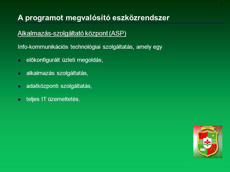 5 A programot megvalósító eszközrendszer Alkalmazás-szolgáltató központ (ASP) Info-kommunikációs technológiai szolgáltatás, amely egy előkonfigurált ü