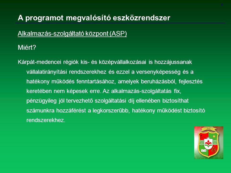 6 A programot megvalósító eszközrendszer Alkalmazás-szolgáltató központ (ASP) Miért? Kárpát-medencei régiók kis- és középvállalkozásai is hozzájussana