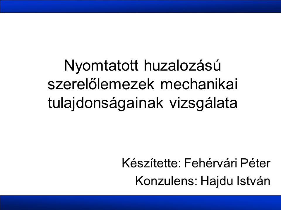 Nyomtatott huzalozású szerelőlemezek mechanikai tulajdonságainak vizsgálata Készítette: Fehérvári Péter Konzulens: Hajdu István