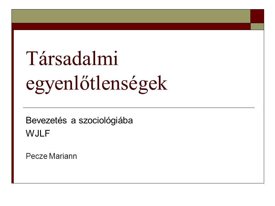 Társadalmi egyenlőtlenségek Bevezetés a szociológiába WJLF Pecze Mariann