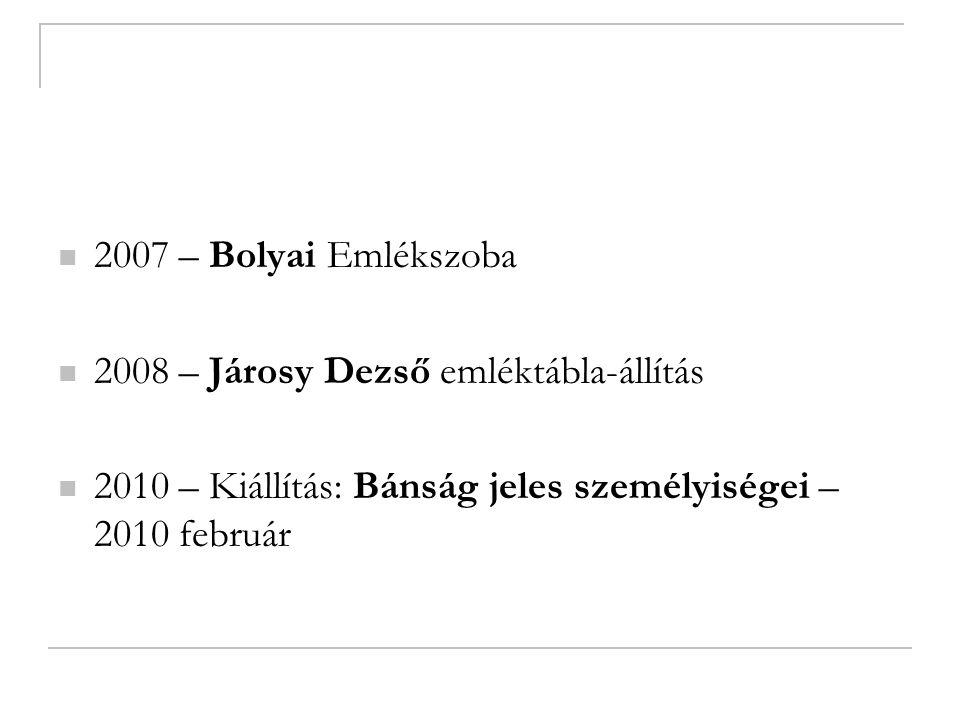 2007 – Bolyai Emlékszoba 2008 – Járosy Dezső emléktábla-állítás 2010 – Kiállítás: Bánság jeles személyiségei – 2010 február