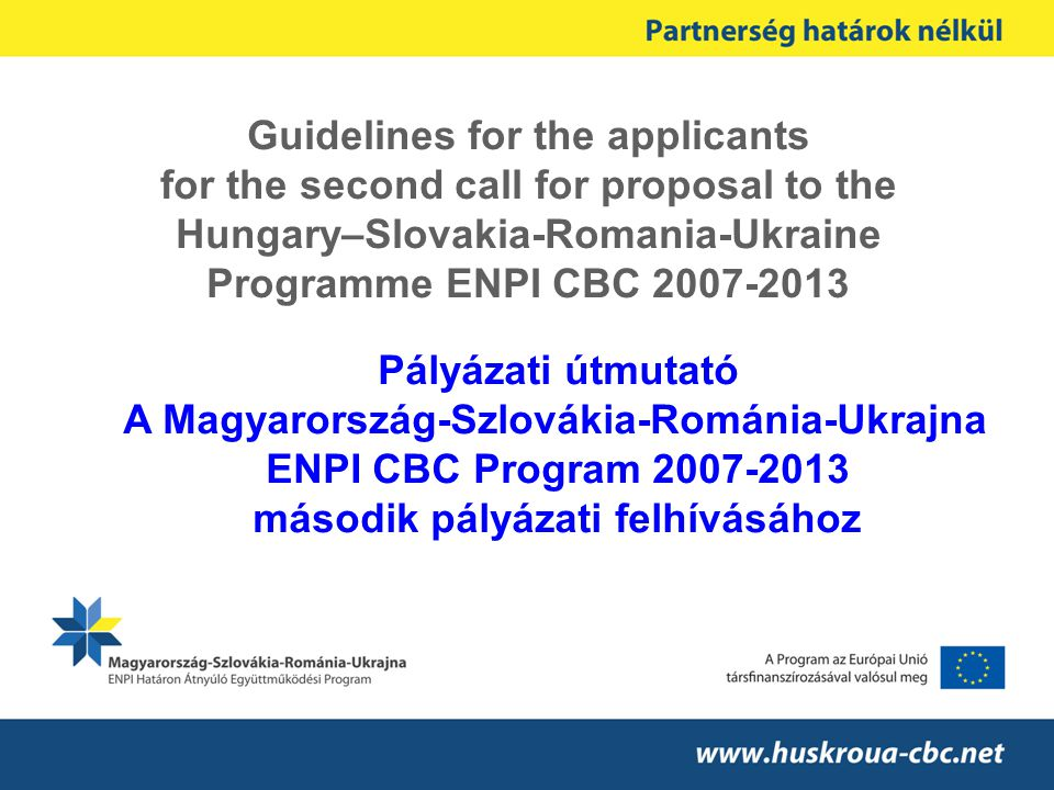Guidelines for the applicants for the second call for proposal to the Hungary–Slovakia-Romania-Ukraine Programme ENPI CBC 2007-2013 Pályázati útmutató