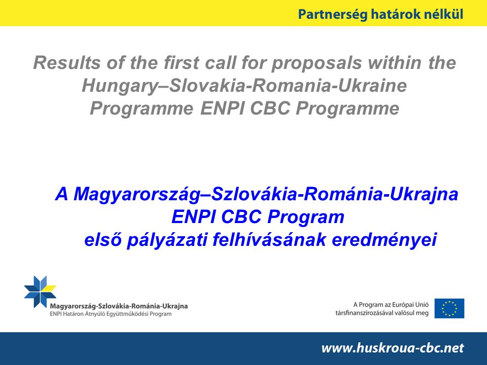 Results of the first call for proposals within the Hungary–Slovakia-Romania-Ukraine Programme ENPI CBC Programme A Magyarország–Szlovákia-Románia-Ukrajna ENPI CBC Program első pályázati felhívásának eredményei