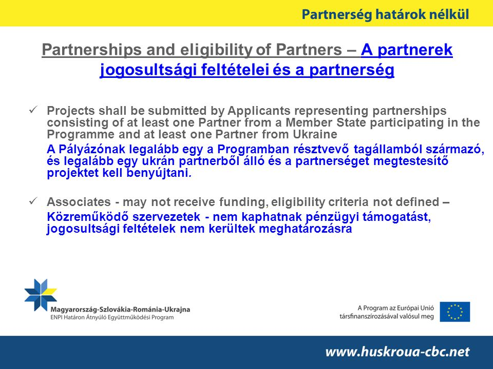 Partnerships and eligibility of Partners – A partnerek jogosultsági feltételei és a partnerség Projects shall be submitted by Applicants representing partnerships consisting of at least one Partner from a Member State participating in the Programme and at least one Partner from Ukraine A Pályázónak legalább egy a Programban résztvevő tagállamból származó, és legalább egy ukrán partnerből álló és a partnerséget megtestesítő projektet kell benyújtani.