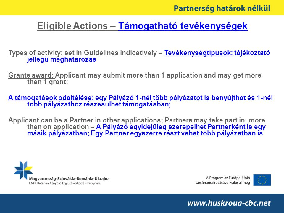 Eligible Actions – Támogatható tevékenységek Types of activity: set in Guidelines indicatively – Tevékenységtípusok: tájékoztató jellegű meghatározás Grants award: Applicant may submit more than 1 application and may get more than 1 grant; A támogatások odaítélése: egy Pályázó 1-nél több pályázatot is benyújthat és 1-nél több pályázathoz részesülhet támogatásban; Applicant can be a Partner in other applications; Partners may take part in more than on application – A Pályázó egyidejűleg szerepelhet Partnerként is egy másik pályázatban; Egy Partner egyszerre részt vehet több pályázatban is