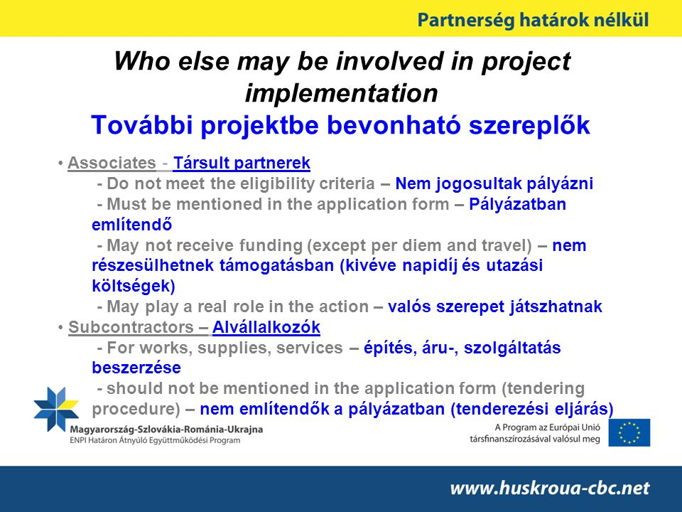 Who else may be involved in project implementation További projektbe bevonható szereplők Associates - Társult partnerek - Do not meet the eligibility criteria – Nem jogosultak pályázni - Must be mentioned in the application form – Pályázatban említendő - May not receive funding (except per diem and travel) – nem részesülhetnek támogatásban (kivéve napidíj és utazási költségek) - May play a real role in the action – valós szerepet játszhatnak Subcontractors – Alvállalkozók - For works, supplies, services – építés, áru-, szolgáltatás beszerzése - should not be mentioned in the application form (tendering procedure) – nem említendők a pályázatban (tenderezési eljárás)