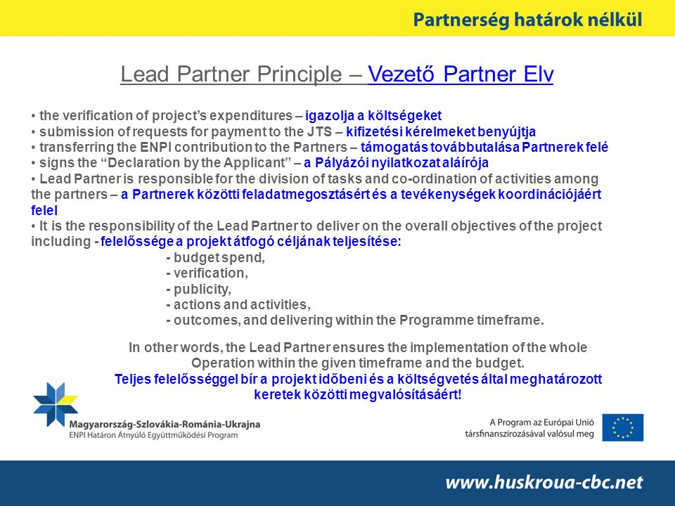 Lead Partner Principle – Vezető Partner Elv the verification of project's expenditures – igazolja a költségeket submission of requests for payment to the JTS – kifizetési kérelmeket benyújtja transferring the ENPI contribution to the Partners – támogatás továbbutalása Partnerek felé signs the Declaration by the Applicant – a Pályázói nyilatkozat aláírója Lead Partner is responsible for the division of tasks and co-ordination of activities among the partners – a Partnerek közötti feladatmegosztásért és a tevékenységek koordinációjáért felel It is the responsibility of the Lead Partner to deliver on the overall objectives of the project including - felelőssége a projekt átfogó céljának teljesítése: - budget spend, - verification, - publicity, - actions and activities, - outcomes, and delivering within the Programme timeframe.