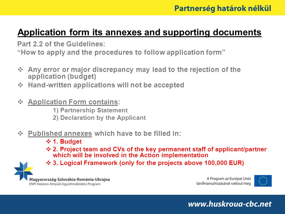 Application form its annexes and supporting documents Part 2.2 of the Guidelines: How to apply and the procedures to follow application form  Any error or major discrepancy may lead to the rejection of the application (budget)  Hand-written applications will not be accepted  Application Form contains: 1) Partnership Statement 2) Declaration by the Applicant  Published annexes which have to be filled in:  1.