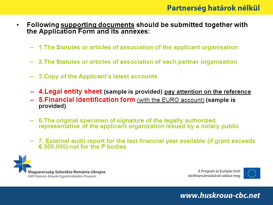 Following supporting documents should be submitted together with the Application Form and its annexes: –1.The Statutes or articles of association of the applicant organisation –2.The Statutes or articles of association of each partner organisation –3.Copy of the Applicant's latest accounts –4.Legal entity sheet (sample is provided) pay attention on the reference –5.Financial identification form (with the EURO account) (sample is provided) –6.The original specimen of signature of the legally authorized representative of the applicant organization issued by a notary public –7.