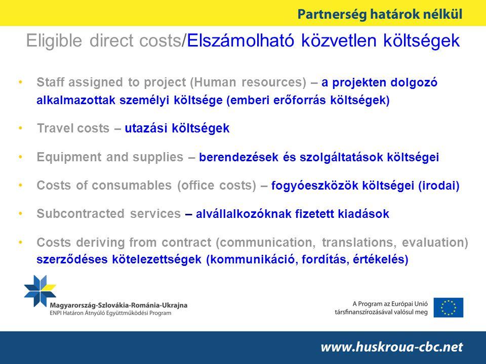 Eligible direct costs/Elszámolható közvetlen költségek Staff assigned to project (Human resources) – a projekten dolgozó alkalmazottak személyi költsége (emberi erőforrás költségek) Travel costs – utazási költségek Equipment and supplies – berendezések és szolgáltatások költségei Costs of consumables (office costs) – fogyóeszközök költségei (irodai) Subcontracted services – alvállalkozóknak fizetett kiadások Costs deriving from contract (communication, translations, evaluation) szerződéses kötelezettségek (kommunikáció, fordítás, értékelés)