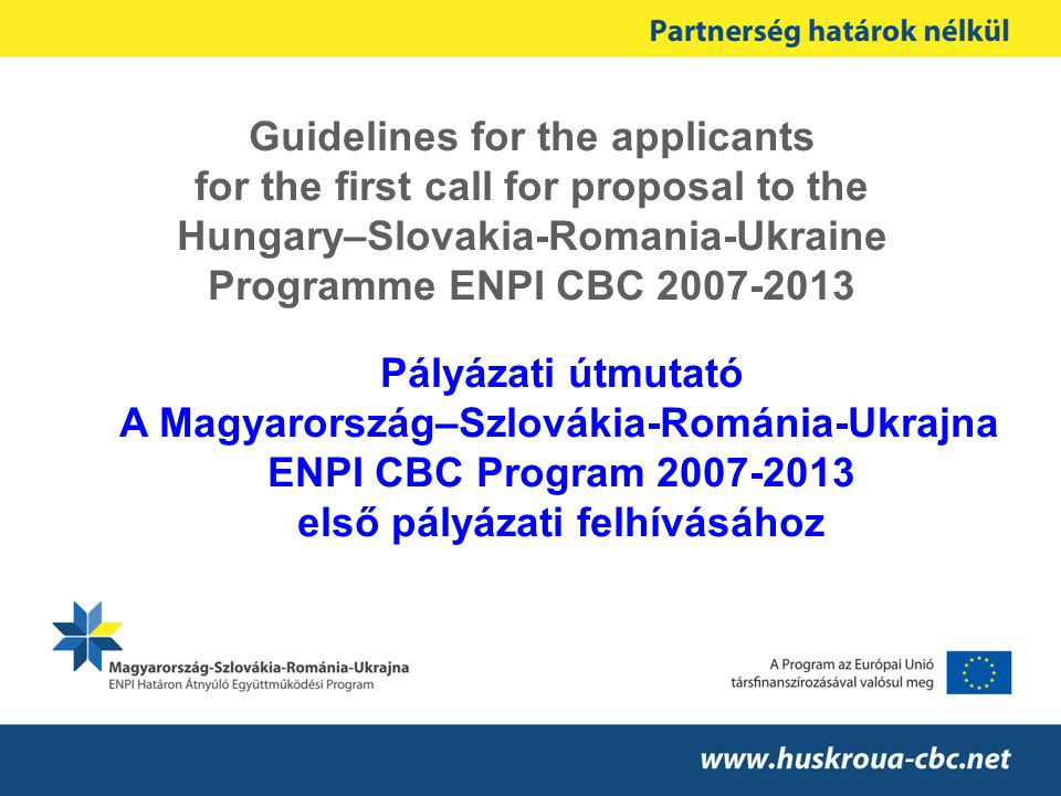 Guidelines for the applicants for the first call for proposal to the Hungary–Slovakia-Romania-Ukraine Programme ENPI CBC 2007-2013 Pályázati útmutató