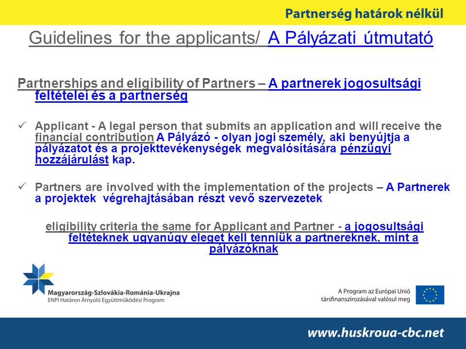 Guidelines for the applicants/ A Pályázati útmutató Partnerships and eligibility of Partners – A partnerek jogosultsági feltételei és a partnerség Applicant - A legal person that submits an application and will receive the financial contribution A Pályázó - olyan jogi személy, aki benyújtja a pályázatot és a projekttevékenységek megvalósítására pénzügyi hozzájárulást kap.