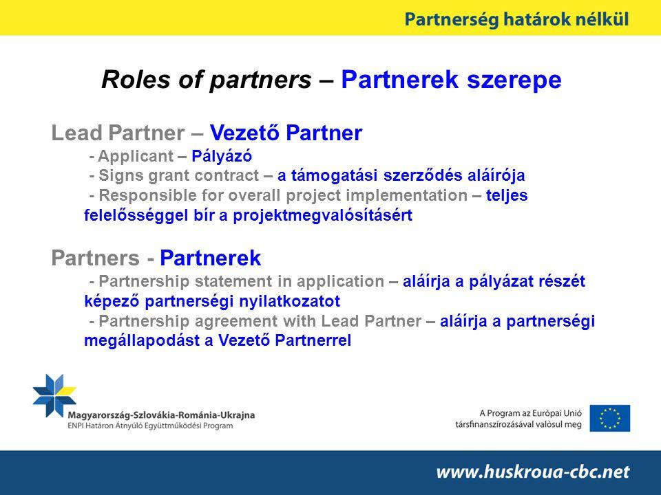 Roles of partners – Partnerek szerepe Lead Partner – Vezető Partner - Applicant – Pályázó - Signs grant contract – a támogatási szerződés aláírója - Responsible for overall project implementation – teljes felelősséggel bír a projektmegvalósításért Partners - Partnerek - Partnership statement in application – aláírja a pályázat részét képező partnerségi nyilatkozatot - Partnership agreement with Lead Partner – aláírja a partnerségi megállapodást a Vezető Partnerrel