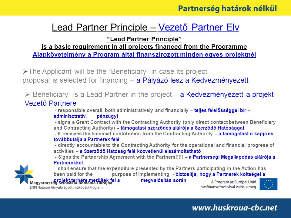 Lead Partner Principle – Vezető Partner Elv Lead Partner Principle is a basic requirement in all projects financed from the Programme Alapkövetelmény a Program által finanszírozott minden egyes projektnél  The Applicant will be the Beneficiary in case its project proposal is selected for financing – a Pályázó lesz a Kedvezményezett  Beneficiary is a Lead Partner in the project – a Kedvezményezett a projekt Vezető Partnere - responsible overall, both administratively and financially – teljes felelősséggel bír – adminisztratív, pénzügyi - signs a Grant Contract with the Contracting Authority (only direct contact between Beneficiary and Contracting Authority) – támogatási szerződés aláírója a Szerződő Hatósággal - It receives the financial contribution from the Contracting Authority – a támogatást ő kapja és továbbutalja a Partnerek felé - directly accountable to the Contracting Authority for the operational and financial progress of activities – a Szerződő Hatóság felé közvetlenül elszámoltatható - Signs the Partnership Agreement with the Partners!!!!.